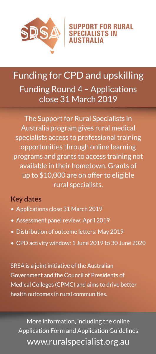 Funding for CPD and upskilling Funding Round 4 – Applications close 31 March 2019 The Support for Rural Specialists in Australia program gives rural medical specialists access to professional training opportunities through online learning programs and grants to access training not available in their hometown. Grants ofup to $10,000 are on offer to eligiblerural specialists. Key dates•  Applications close 31 March 2019 •  Assessment panel review: April 2019 •  Distribution of outcome letters: May 2019 •