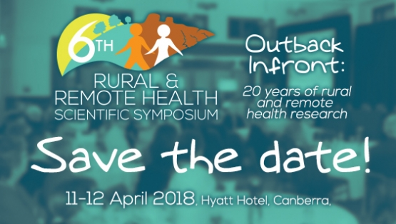 Save the date:  11-12 April 2018 - 6th Rural and Remote Health Scientific Symposium