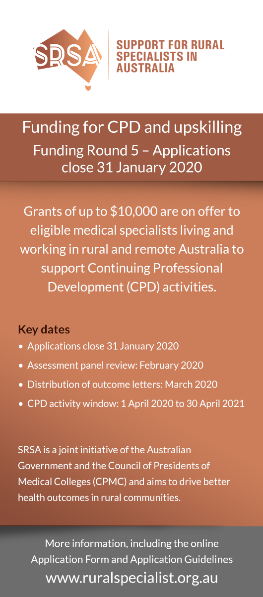 Funding for CPD and upskilling Funding Round 5 – Applications close 31 January 2020 Grants of up to $10,000 are on offer to eligible medical specialists living and working in rural and remote Australia to support Continuing Professional Development (CPD) activities. Key dates•  Applications close 31 January 2020 •  Assessment panel review: February 2020 •  Distribution of outcome letters: March 2020 •  CPD activity window: 1 April 2020 to 30 April 2021  SRSA is a joint initiative of the Australian Governme