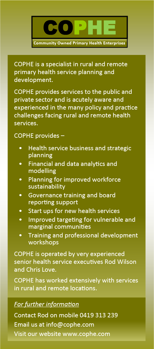 COPHE is a specialist in rural and remote primary health service planning and development. COPHE provides services to the public and private sector and is acutely aware and experienced in the many policy and practice challenges facing rural and remote health services. COPHE provides –    •	Health service business and strategic 	planning    •	Financial and data analytics and	modelling    •	Planning for improved workforce 	sustainability    •	Governance training and board	reporting support    •	Start ups